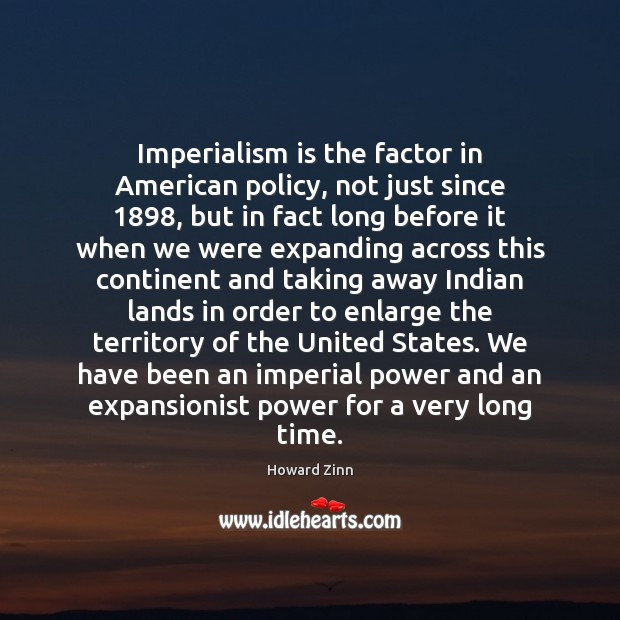 Imperialism is the factor in American policy, not just since 1898, but in Howard Zinn Picture Quote