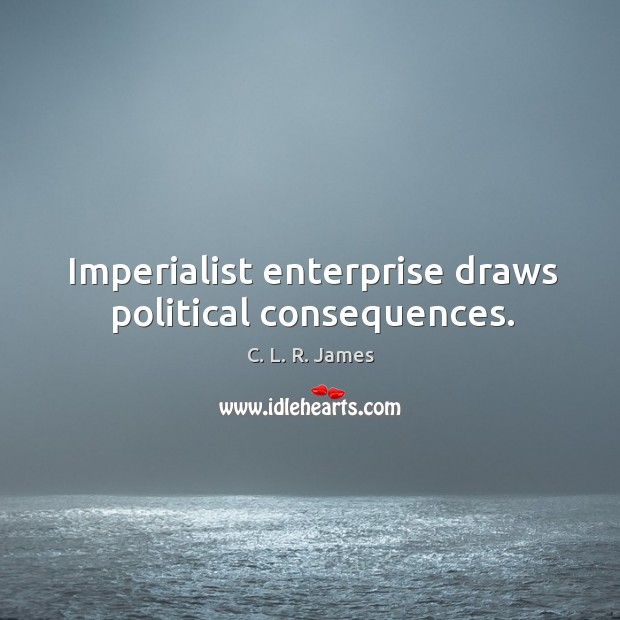 Imperialist enterprise draws political consequences. C. L. R. James Picture Quote
