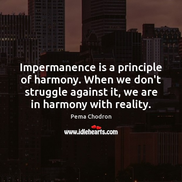 Image, Impermanence is a principle of harmony. When we don't struggle against it,