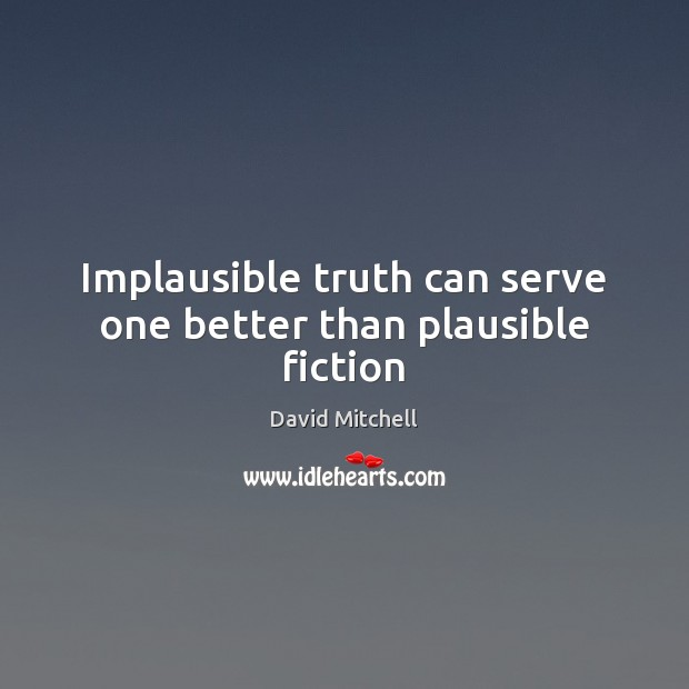 Image, Implausible truth can serve one better than plausible fiction
