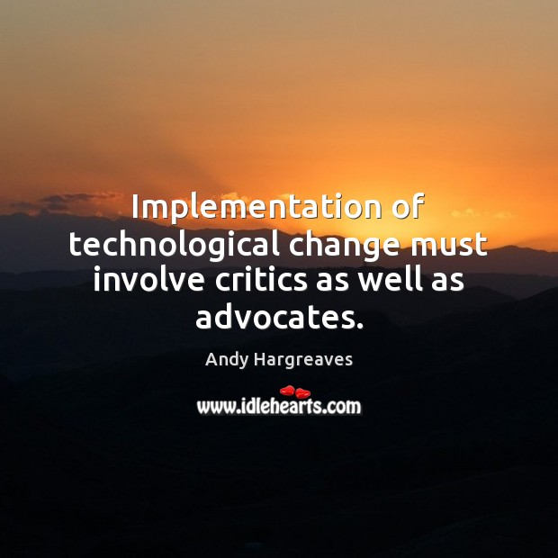 Implementation of technological change must involve critics as well as advocates. Image