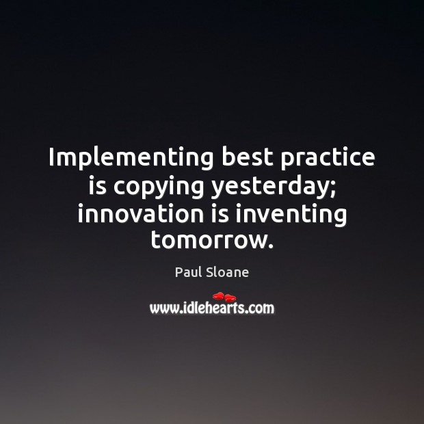 Implementing best practice is copying yesterday; innovation is inventing tomorrow. Innovation Quotes Image