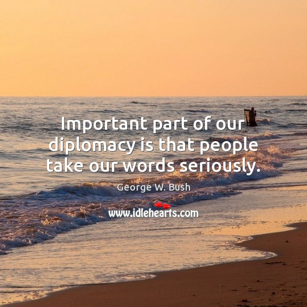 Important part of our diplomacy is that people take our words seriously. Image