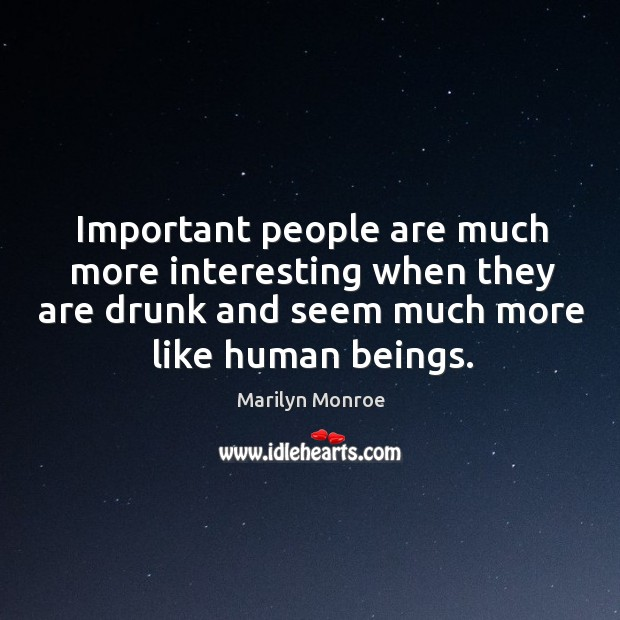 Important people are much more interesting when they are drunk and seem Image