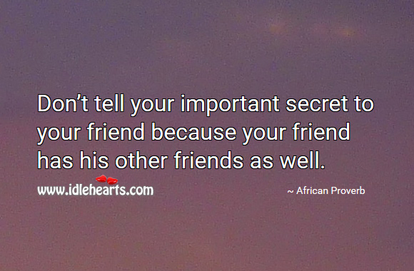Don't tell your important secret to your friend because your friend has his other friends as well. African Proverbs Image