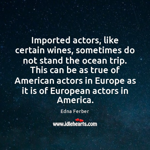 Imported actors, like certain wines, sometimes do not stand the ocean trip. Edna Ferber Picture Quote