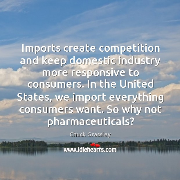 Imports create competition and keep domestic industry more responsive to consumers. Chuck Grassley Picture Quote