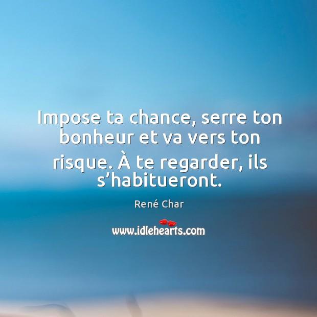 Impose ta chance, serre ton bonheur et va vers ton risque. à te regarder, ils s'habitueront. Image