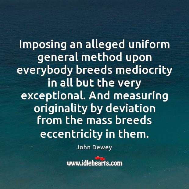 Imposing an alleged uniform general method upon everybody breeds mediocrity in all John Dewey Picture Quote