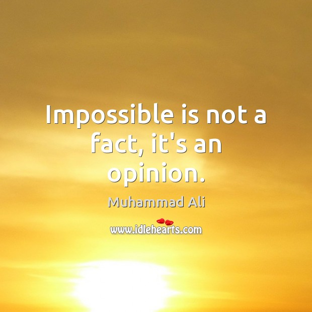 Impossible is not a fact, it's an opinion. Image