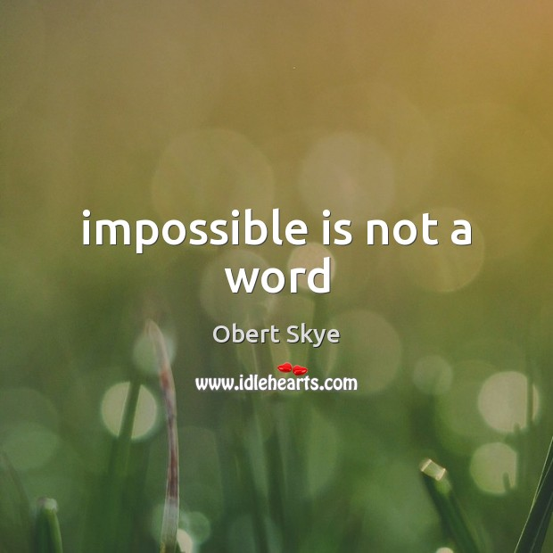 Impossible is not a word Obert Skye Picture Quote