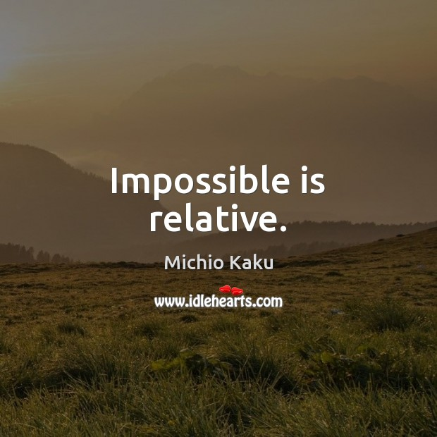 Impossible is relative. Image