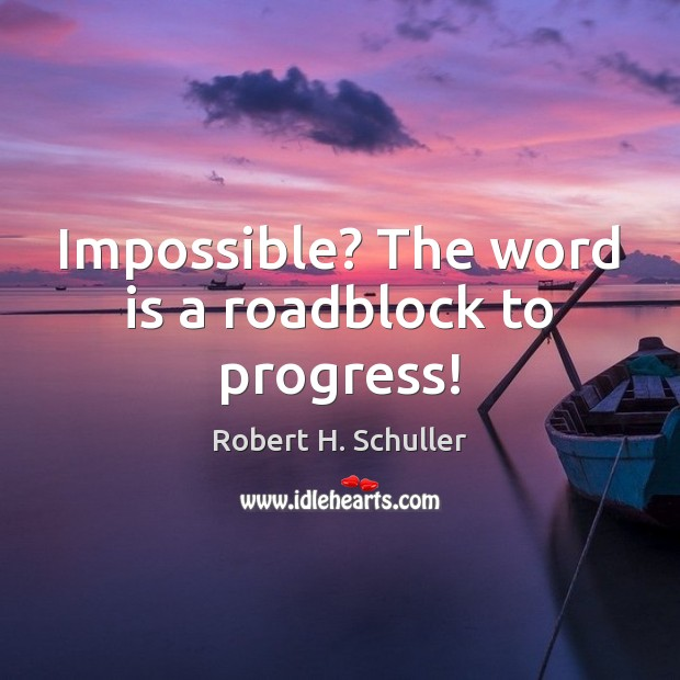 Impossible? The word is a roadblock to progress! Progress Quotes Image