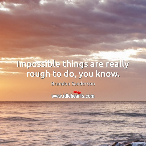 Impossible things are really rough to do, you know. Brandon Sanderson Picture Quote