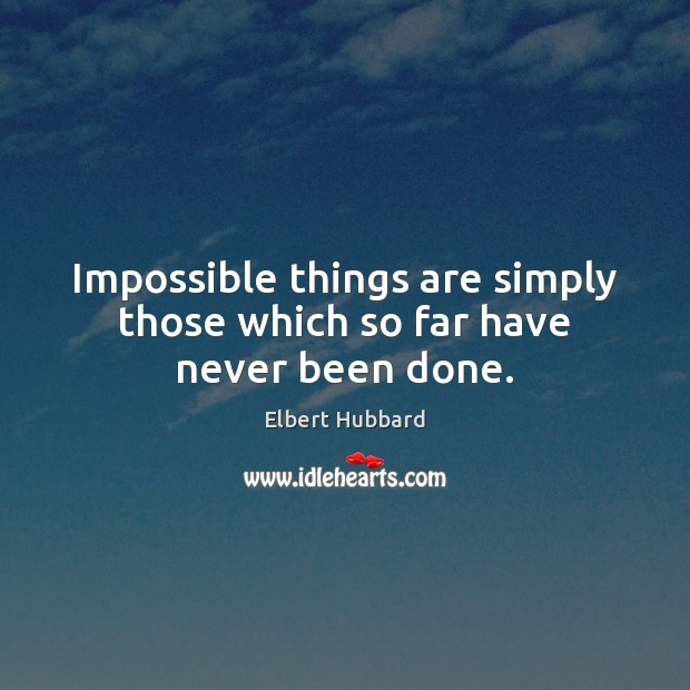 Impossible things are simply those which so far have never been done. Image