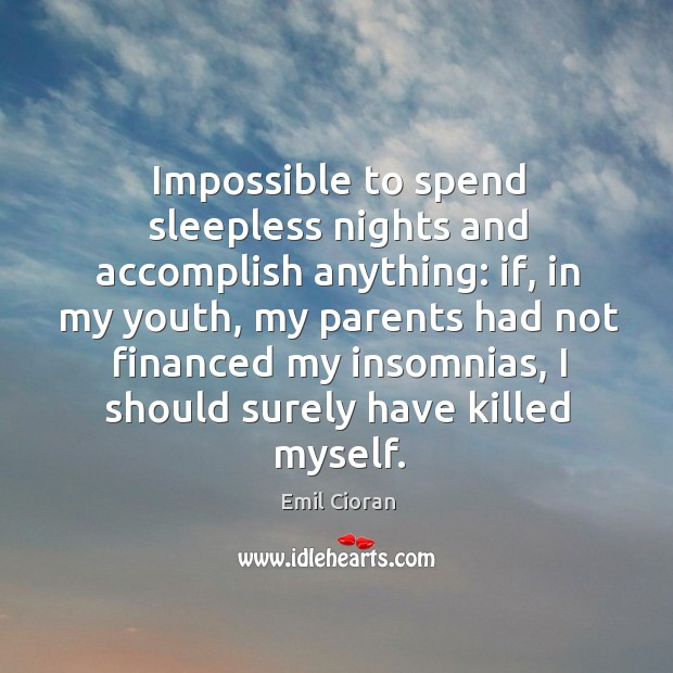 Impossible to spend sleepless nights and accomplish anything: if, in my youth Emil Cioran Picture Quote