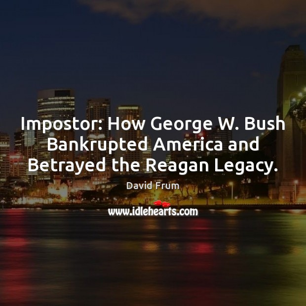 Impostor: How George W. Bush Bankrupted America and Betrayed the Reagan Legacy. David Frum Picture Quote
