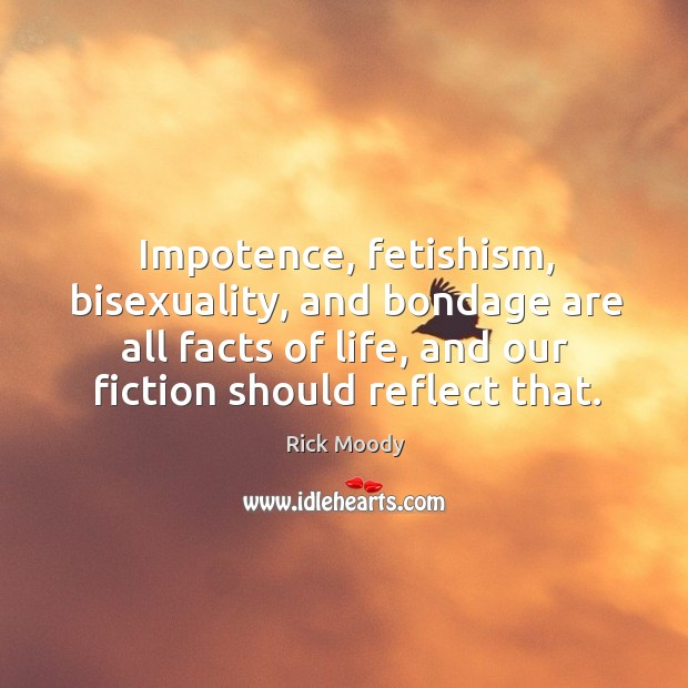 Impotence, fetishism, bisexuality, and bondage are all facts of life, and our fiction should reflect that. Rick Moody Picture Quote