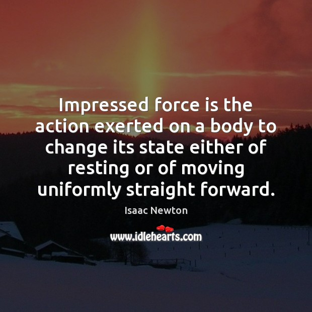 Isaac Newton Picture Quote image saying: Impressed force is the action exerted on a body to change its
