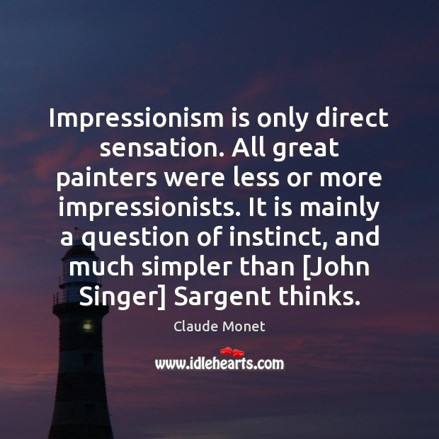 Impressionism is only direct sensation. All great painters were less or more Claude Monet Picture Quote