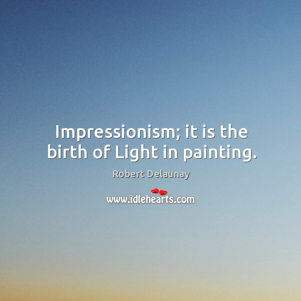 Impressionism; it is the birth of light in painting. Robert Delaunay Picture Quote