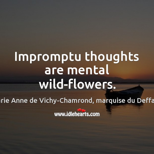 Impromptu thoughts are mental wild-flowers. Marie Anne de Vichy-Chamrond, marquise du Deffand Picture Quote