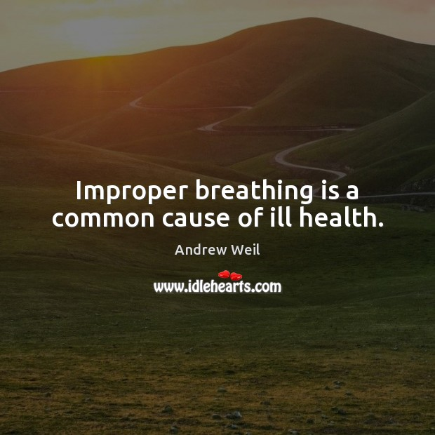Improper breathing is a common cause of ill health. Andrew Weil Picture Quote
