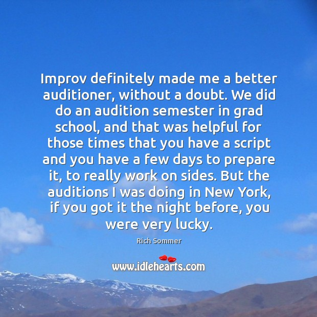 Improv definitely made me a better auditioner, without a doubt. We did Image