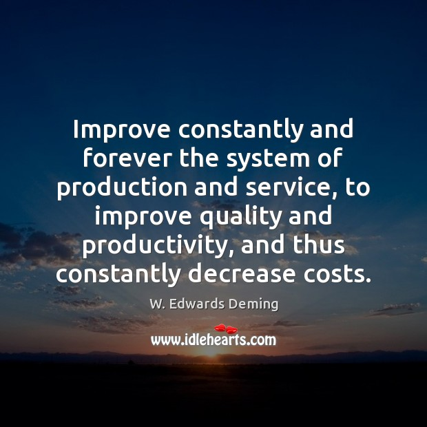 Improve constantly and forever the system of production and service, to improve W. Edwards Deming Picture Quote