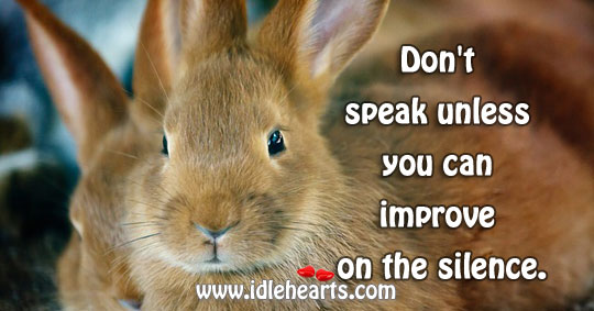 Speak only if you can improve upon the silence. Image