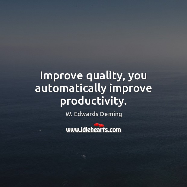 Improve quality, you automatically improve productivity. W. Edwards Deming Picture Quote
