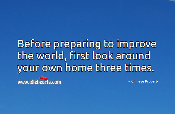 Before preparing to improve the world, first look around your own home three times. Chinese Proverbs Image