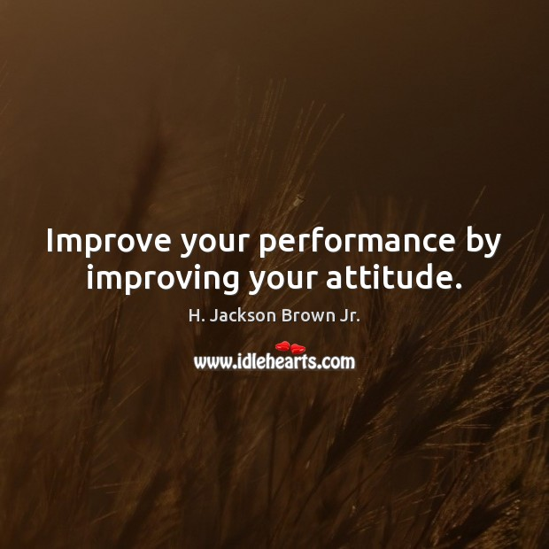 Improve your performance by improving your attitude. H. Jackson Brown Jr. Picture Quote