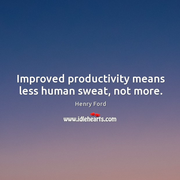 Improved productivity means less human sweat, not more. Image
