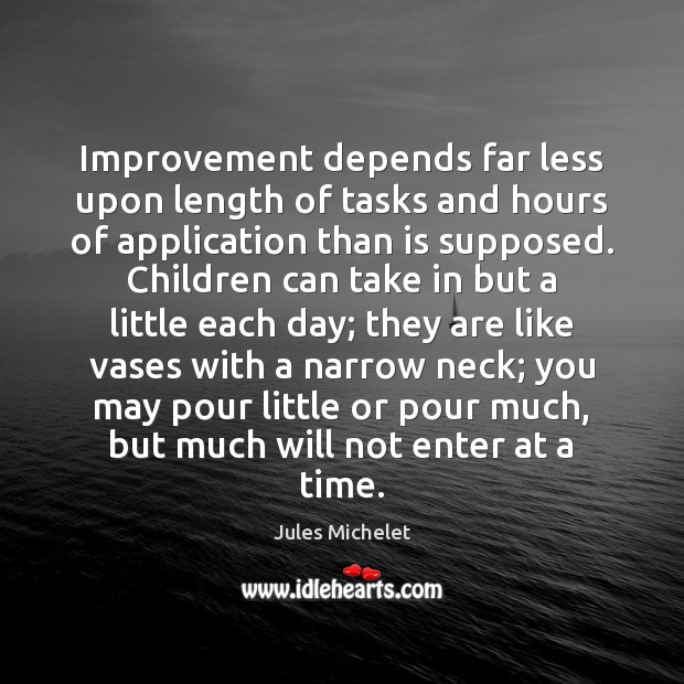 Improvement depends far less upon length of tasks and hours of application Jules Michelet Picture Quote