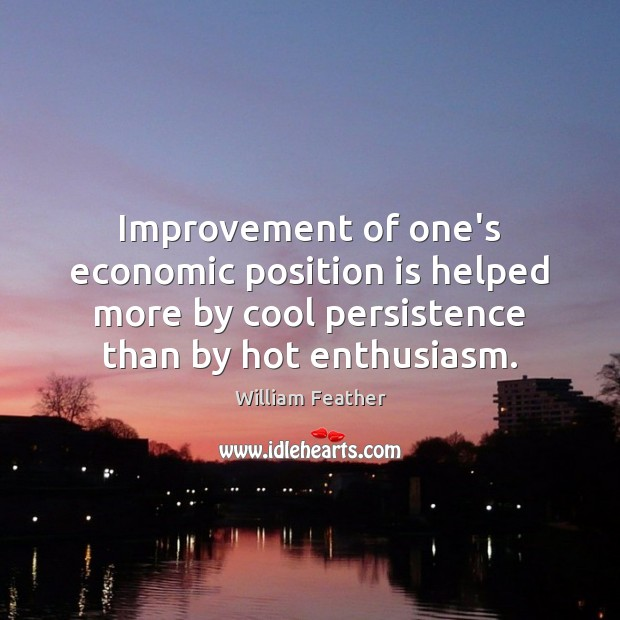 Improvement of one's economic position is helped more by cool persistence than William Feather Picture Quote