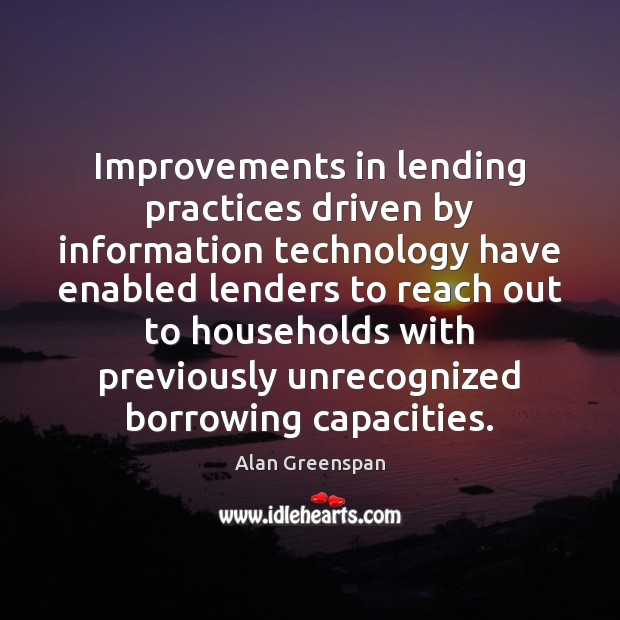 Improvements in lending practices driven by information technology have enabled lenders to Alan Greenspan Picture Quote