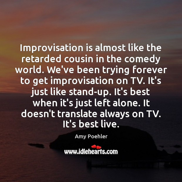 Improvisation is almost like the retarded cousin in the comedy world. We've Amy Poehler Picture Quote