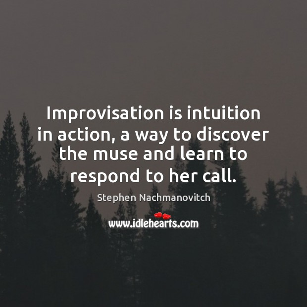 Stephen Nachmanovitch Picture Quote image saying: Improvisation is intuition in action, a way to discover the muse and