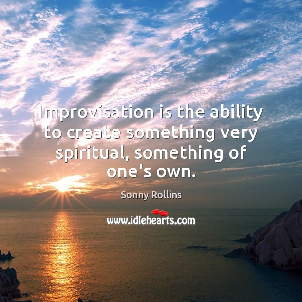 Improvisation is the ability to create something very spiritual, something of one's own. Image