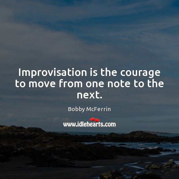Improvisation is the courage to move from one note to the next. Bobby McFerrin Picture Quote