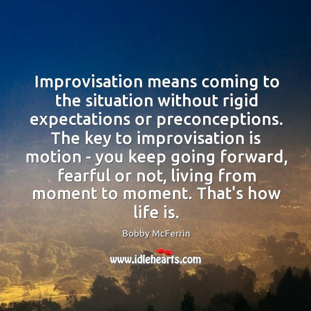 Improvisation means coming to the situation without rigid expectations or preconceptions. The Bobby McFerrin Picture Quote