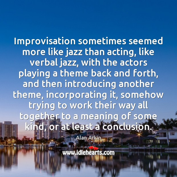 Improvisation sometimes seemed more like jazz than acting, like verbal jazz, with Alan Arkin Picture Quote