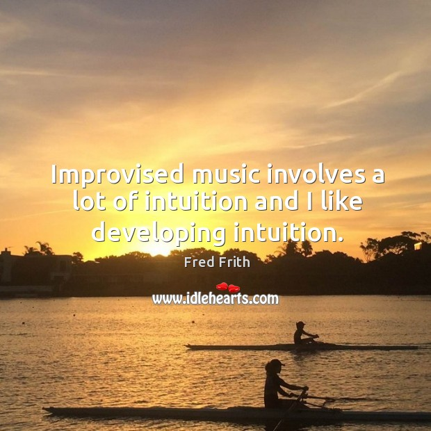 Improvised music involves a lot of intuition and I like developing intuition. Image