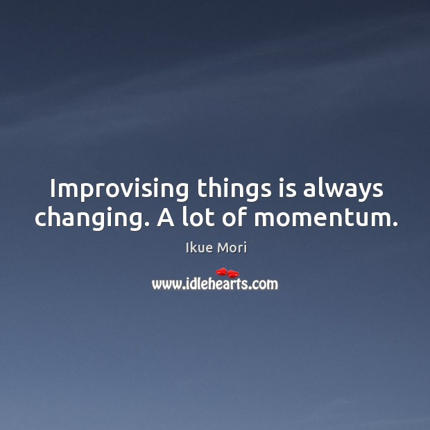 Improvising things is always changing. A lot of momentum. Ikue Mori Picture Quote