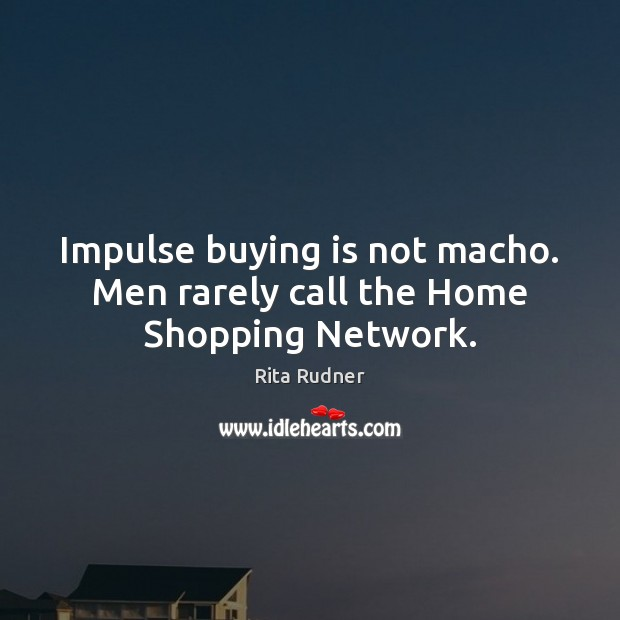 Impulse buying is not macho. Men rarely call the Home Shopping Network. Image