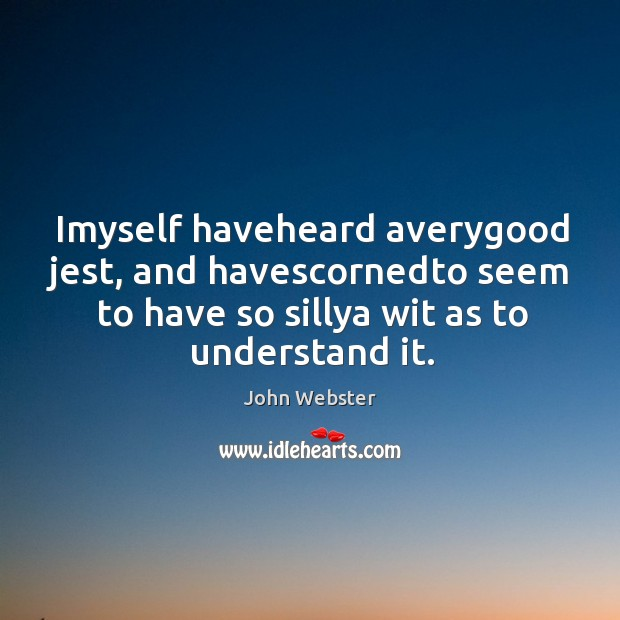 Imyself haveheard averygood jest, and havescornedto seem to have so sillya wit John Webster Picture Quote