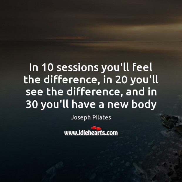 In 10 sessions you'll feel the difference, in 20 you'll see the difference, and Image