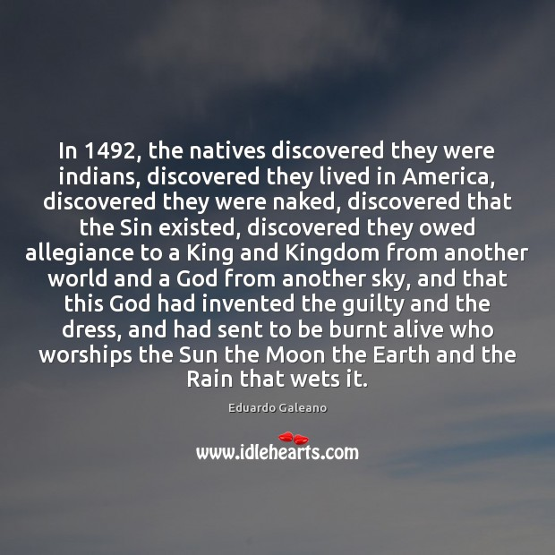 In 1492, the natives discovered they were indians, discovered they lived in America, Eduardo Galeano Picture Quote
