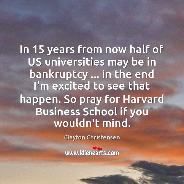 In 15 years from now half of US universities may be in bankruptcy … Clayton Christensen Picture Quote